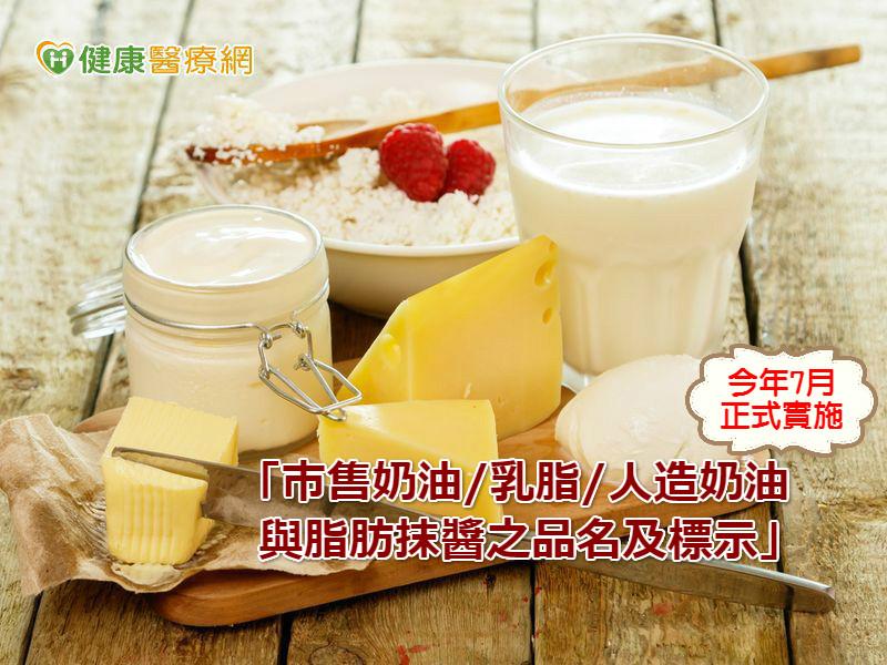 「市售奶油、乳脂、人造奶油與脂肪抹醬之品名及標示」,今年7月正式實施