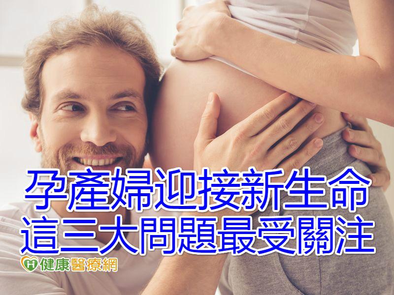 孕產婦迎接新生命 這三大問題最受關注