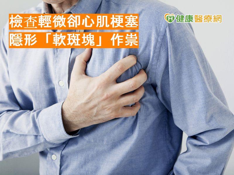 檢查輕微卻心肌梗塞 隱形「軟斑塊」作祟